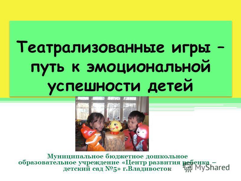 Театрализованные игры – путь к эмоциональной успешности детей Муниципальное бюджетное дошкольное образовательное учреждение «Центр развития ребенка – детский сад 5» г.Владивосток