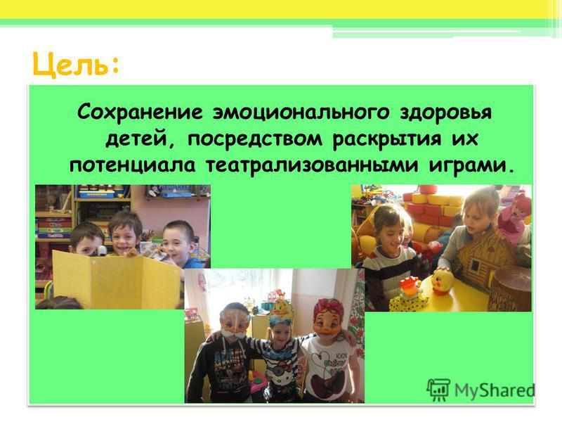 Цель: Сохранение эмоционального здоровья детей, посредством раскрытия их потенциала театрализованными играми.