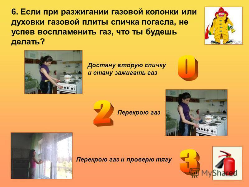 6. Если при разжигании газовой колонки или духовки газовой плиты спичка погасла, не успев воспламенить газ, что ты будешь делать? Достану вторую спичку и стану зажигать газ Перекрою газ Перекрою газ и проверю тягу