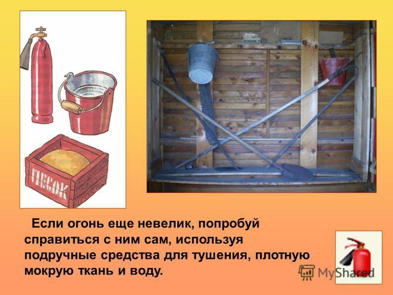 Если огонь еще невелик, попробуй справиться с ним сам, используя подручные средства для тушения, плотную мокрую ткань и воду.