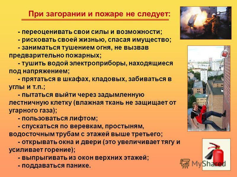 При загорании и пожаре не следует: - переоценивать свои силы и возможности; - рисковать своей жизнью, спасая имущество; - заниматься тушением огня, не вызвав предварительно пожарных; - тушить водой электроприборы, находящиеся под напряжением; - прята