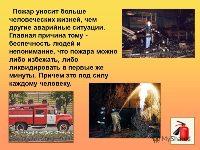 Пожар уносит больше человеческих жизней, чем другие аварийные ситуации. Главная причина тому - беспечность людей и непонимание, что пожара можно либо избежать, либо ликвидировать в первые же минуты. Причем это под силу каждому человеку.