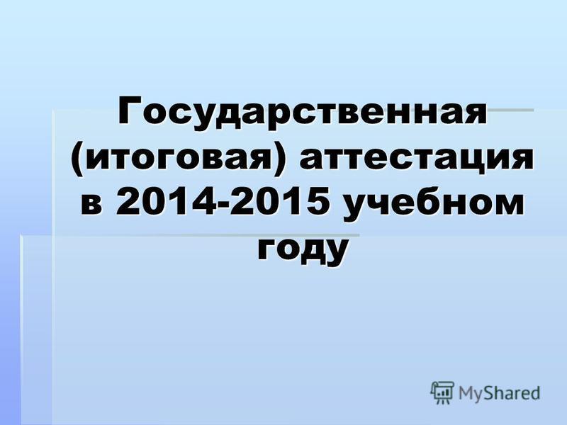 Государственная (итоговая) аттестация в 2014-2015 учебном году