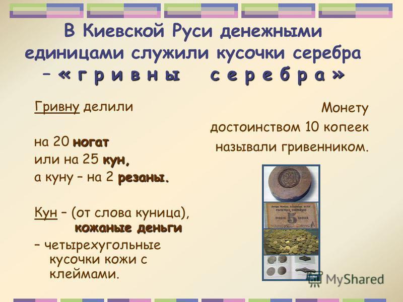 « г р и в н ы с е р е б р а » В Киевской Руси денежными единицами служили кусочки серебра – « г р и в н ы с е р е б р а » Гривну делили ногат на 20 ногат кун, или на 25 кун, резаны. а куну – на 2 резаны. кожаные деньги Кун – (от слова куница), кожаны