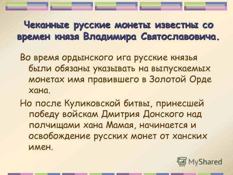 Чеканные русские монеты известны со времен князя Владимира Святославовича. Во время ордынского ига русские князья были обязаны указывать на выпускаемых монетах имя правившего в Золотой Орде хана. Но после Куликовской битвы, принесшей победу войскам Д