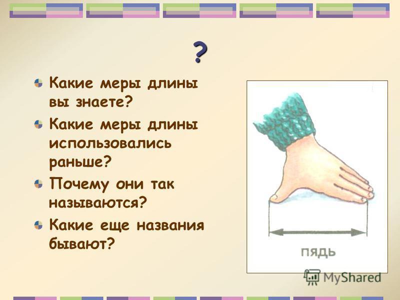 ? Какие меры длины вы знаете? Какие меры длины использовались раньше? Почему они так называются? Какие еще названия бывают?