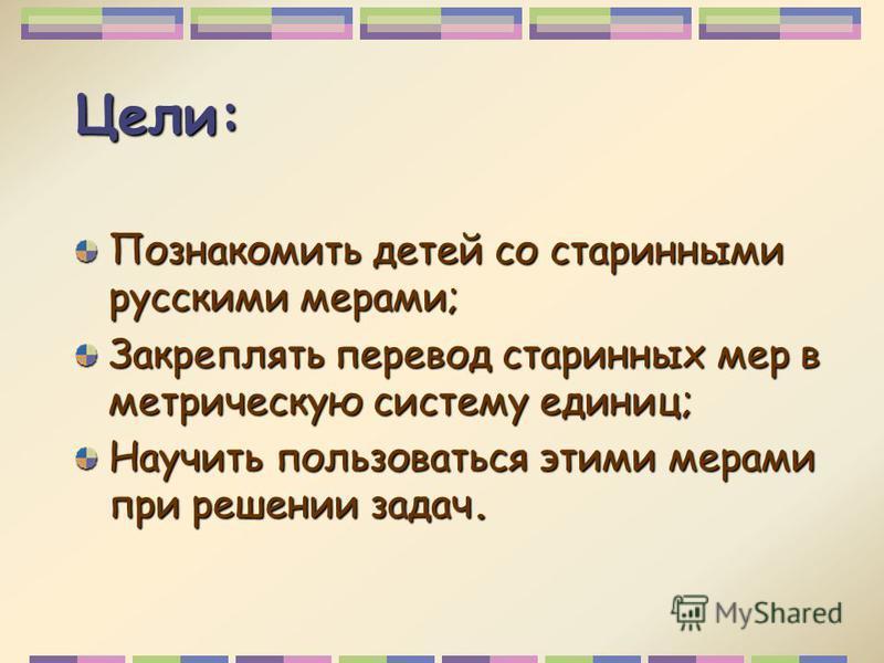 Цели: Познакомить детей со старинными русскими мерами; Закреплять перевод старинных мер в метрическую систему единиц; Научить пользоваться этими мерами при решении задач.