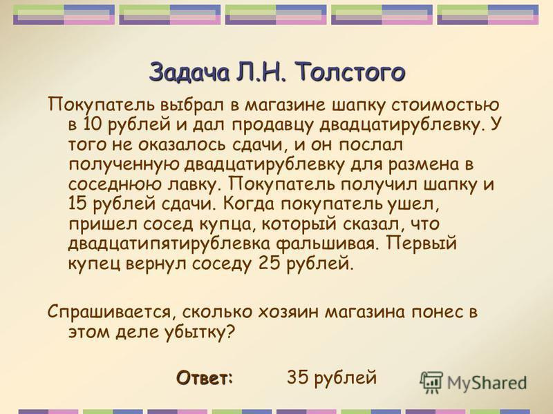Задача Л.Н. Толстого Покупатель выбрал в магазине шапку стоимостью в 10 рублей и дал продавцу двадцати рублевку. У того не оказалось сдачи, и он послал полученную двадцати рублевку для размена в соседнюю лавку. Покупатель получил шапку и 15 рублей сд