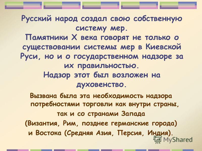 Русский народ создал свою собственную систему мер. Памятники Х века говорят не только о существовании системы мер в Киевской Руси, но и о государственном надзоре за их правильностью. Надзор этот был возложен на духовенство. Вызвана была эта необходим