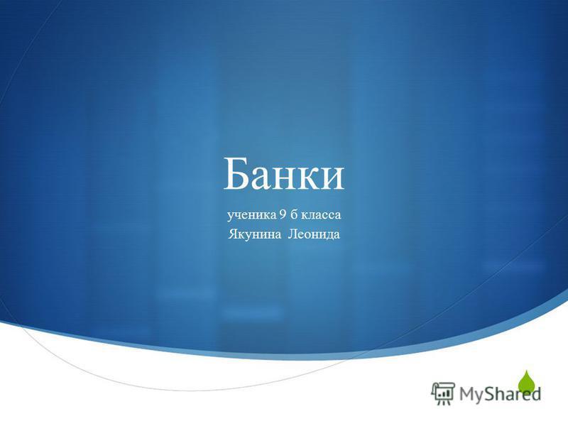 Банки ученика 9 б класса Якунина Леонида