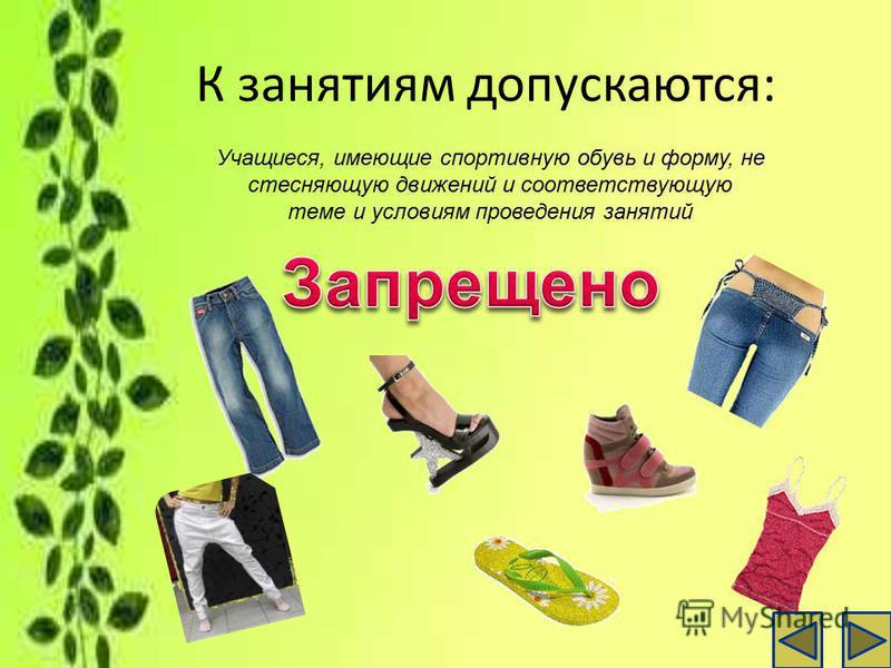 К занятиям допускаются: Учащиеся, имеющие спортивную обувь и форму, не стесняющую движений и соответствующую теме и условиям проведения занятий