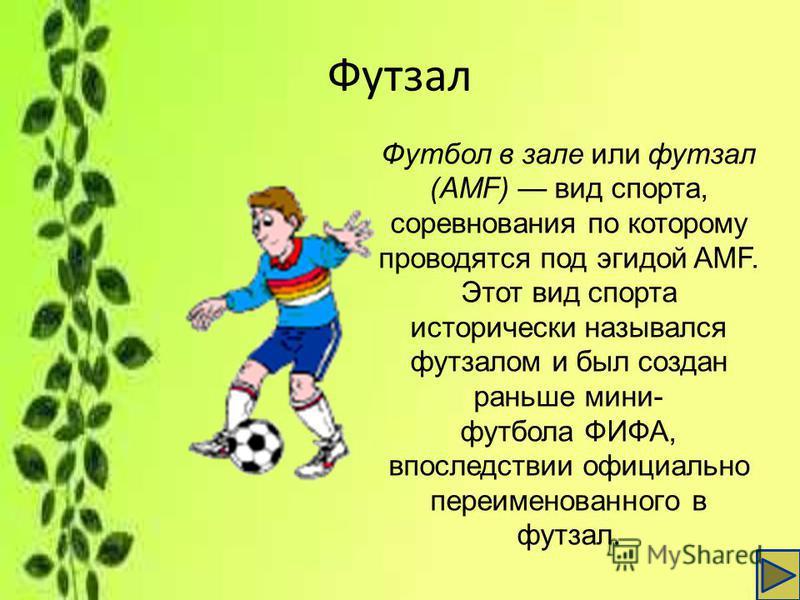 Футзал Футбол в зале или футзал (AMF) вид спорта, соревнования по которому проводятся под эгидой AMF. Этот вид спорта исторически назывался футзалом и был создан раньше мини- футбола ФИФА, впоследствии официально переименованного в футзал.