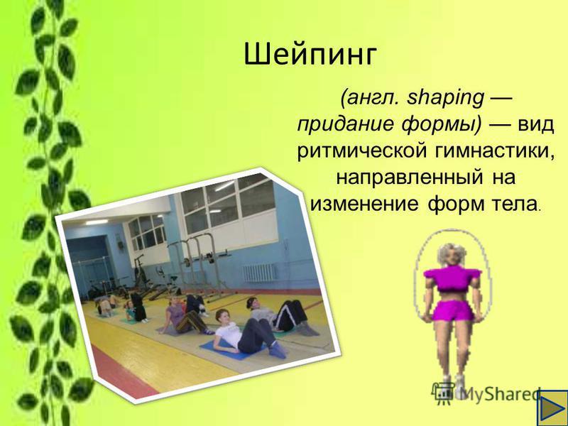 Шейпинг (англ. shaping придание формы) вид ритмической гимнастики, направленный на изменение форм тела.