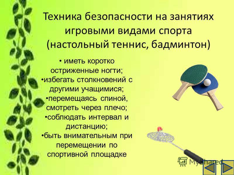 Техника безопасности на занятиях игровыми видами спорта (настольный теннис, бадминтон) иметь коротко остриженные ногти; избегать столкновений с другими учащимися; перемещаясь спиной, смотреть через плечо; соблюдать интервал и дистанцию; быть внимател