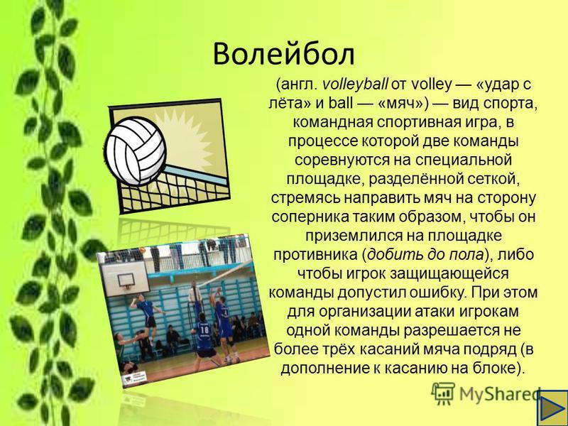 Волейбол (англ. volleyball от volley «удар с лёта» и ball «мяч») вид спорта, командная спортивная игра, в процессе которой две команды соревнуются на специальной площадке, разделённой сеткой, стремясь направить мяч на сторону соперника таким образом,