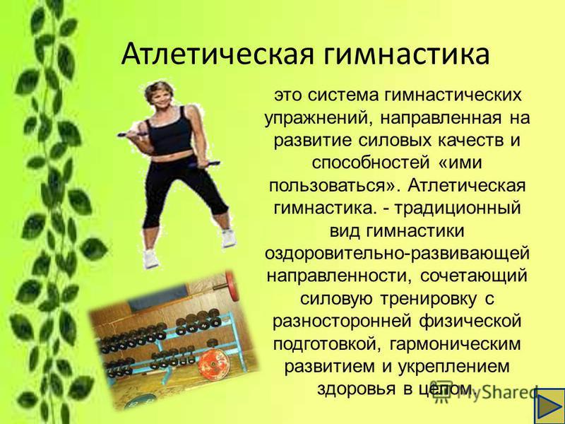 Атлетическая гимнастика это система гимнастических упражнений, направленная на развитие силовых качеств и способностей «ими пользоваться». Атлетическая гимнастика. - традиционный вид гимнастики оздоровительно-развивающей направленности, сочетающий си