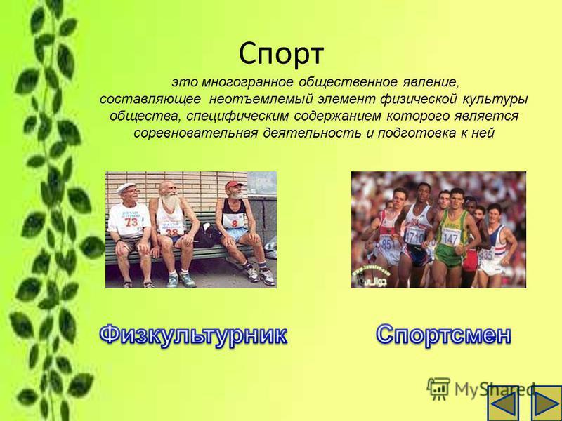 Спорт это многогранное общественное явление, составляющее неотъемлемый элемент физической культуры общества, специфическим содержанием которого является соревновательная деятельность и подготовка к ней