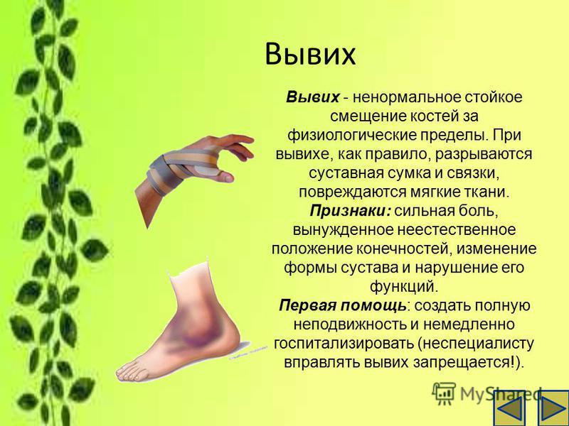 Вывих Вывих - ненормальное стойкое смещение костей за физиологические пределы. При вывихе, как правило, разрываются суставная сумка и связки, повреждаются мягкие ткани. Признаки: сильная боль, вынужденное неестественное положение конечностей, изменен