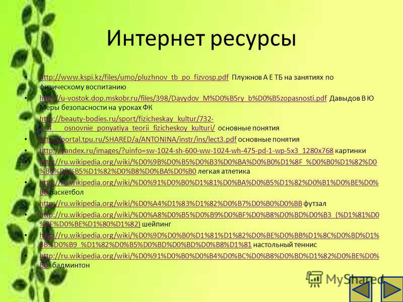 Интернет ресурсы http://www.kspi.kz/files/umo/pluzhnov_tb_po_fizvosp.pdf Плужнов А Е ТБ на занятиях по физическому воспитанию http://www.kspi.kz/files/umo/pluzhnov_tb_po_fizvosp.pdf http://u-vostok.dop.mskobr.ru/files/398/Davydov_M%D0%B5ry_b%D0%B5zop