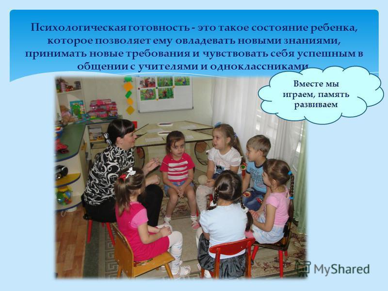 Психологическая готовность - это такое состояние ребенка, которое позволяет ему овладевать новыми знаниями, принимать новые требования и чувствовать себя успешным в общении с учителями и одноклассниками. Вместе мы играем, память развиваем