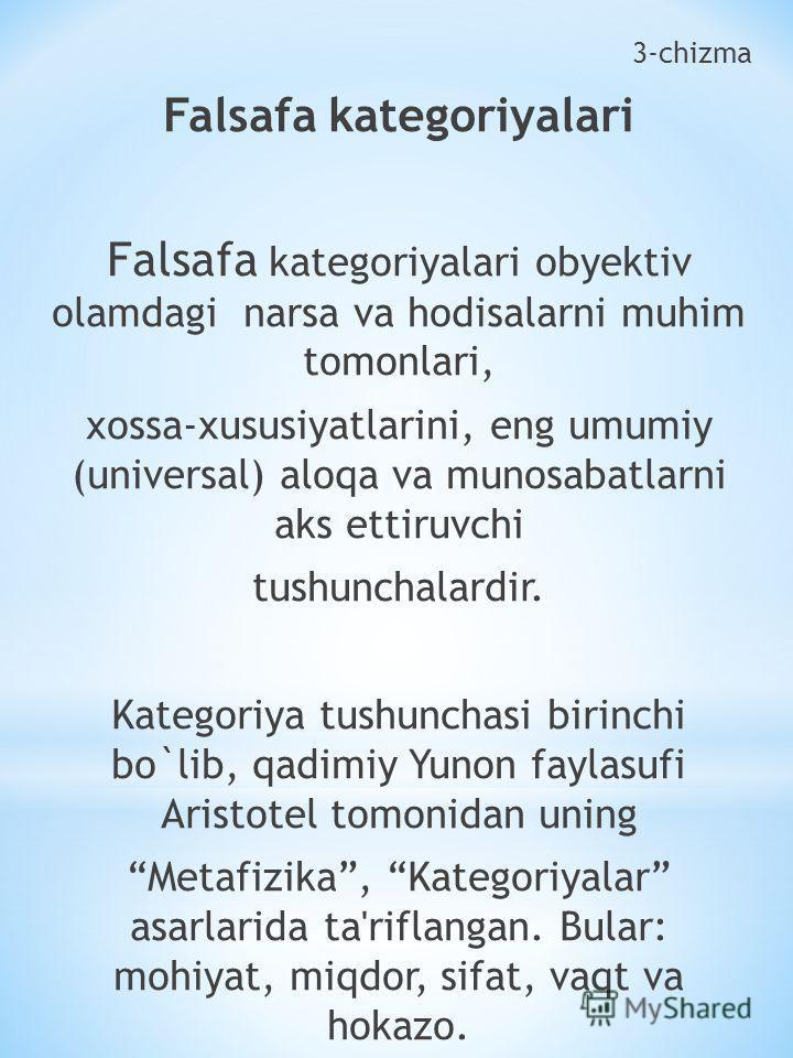 3-chizma Falsafa kategoriyalari Falsafa kategoriyalari obyektiv olamdagi narsa va hodisalarni muhim tomonlari, xossa-xususiyatlarini, eng umumiy (universal) aloqa va munosabatlarni aks ettiruvchi tushunchalardir. Kategoriya tushunchasi birinchi bo`li