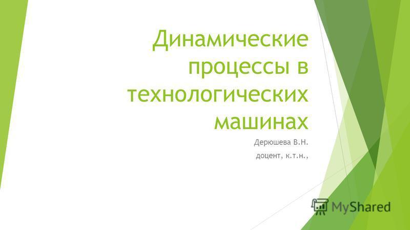 Динамические процессы в технологических машинах Дерюшева В.Н. доцент, к.т.н.,