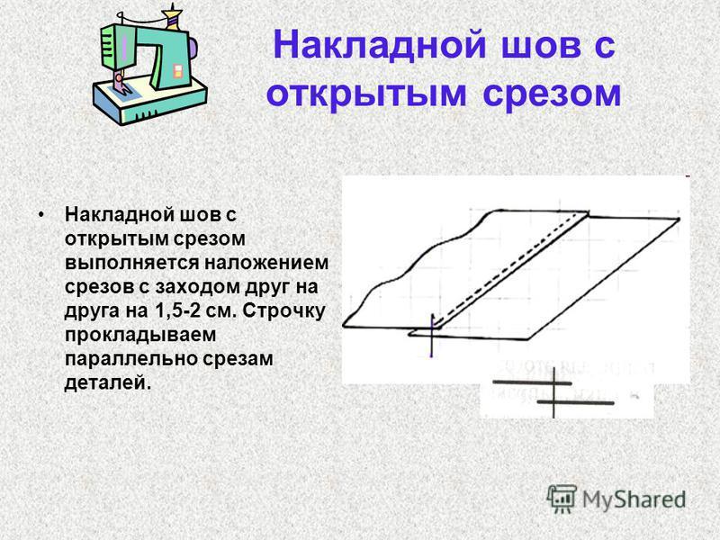 Накладной шов с открытым срезом Накладной шов с открытым срезом выполняется наложением срезов с заходом друг на друга на 1,5-2 см. Строчку прокладываем параллельно срезам деталей.