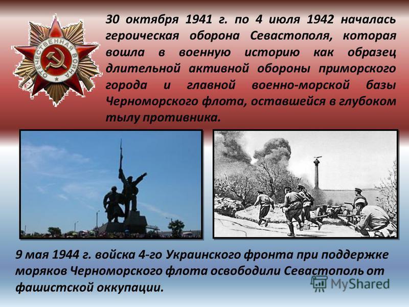 30 октября 1941 г. по 4 июля 1942 началась героическая оборона Севастополя, которая вошла в военную историю как образец длительной активной обороны приморского города и главной военно-морской базы Черноморского флота, оставшейся в глубоком тылу проти