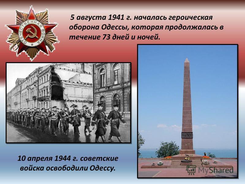 5 августа 1941 г. началась героическая оборона Одессы, которая продолжалась в течение 73 дней и ночей. 10 апреля 1944 г. советские войска освободили Одессу.