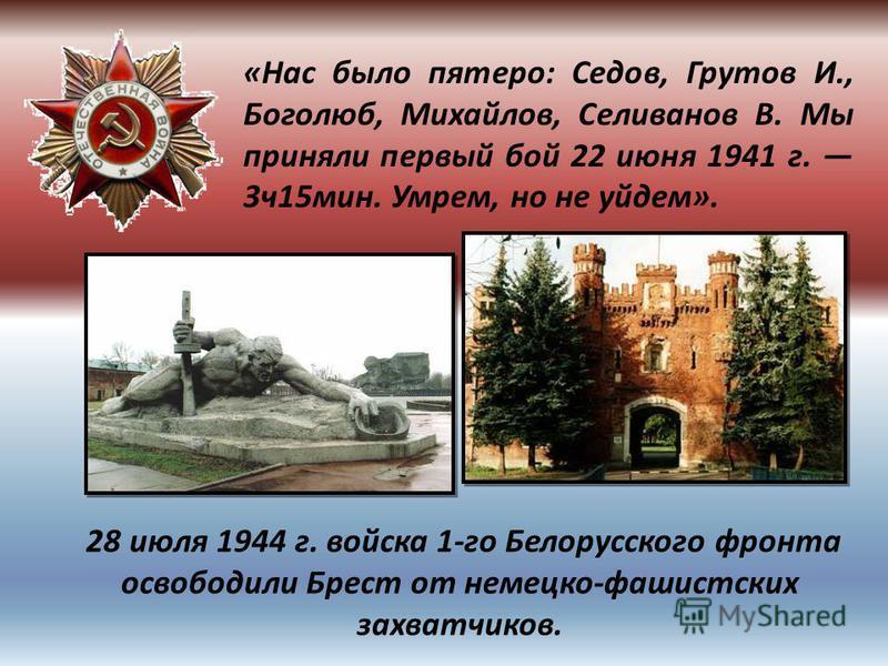 «Нас было пятеро: Седов, Грутов И., Боголюб, Михайлов, Селиванов В. Мы приняли первый бой 22 июня 1941 г. 3 ч 15 мин. Умрем, но не уйдем». 28 июля 1944 г. войска 1-го Белорусского фронта освободили Брест от немецко-фашистских захватчиков.