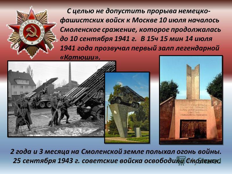 С целью не допустить прорыва немецко- фашистских войск к Москве 10 июля началось Смоленское сражение, которое продолжалась до 10 сентября 1941 г. В 15 ч 15 мин 14 июля 1941 года прозвучал первый залп легендарной «Катюши». 2 года и 3 месяца на Смоленс