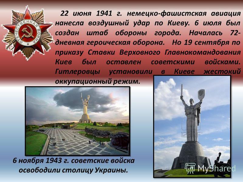 22 июня 1941 г. немецко-фашистская авиация нанесла воздушный удар по Киеву. 6 июля был создан штаб обороны города. Началась 72- дневная героическая оборона. Но 19 сентября по приказу Ставки Верховного Главнокомандования Киев был оставлен советскими в