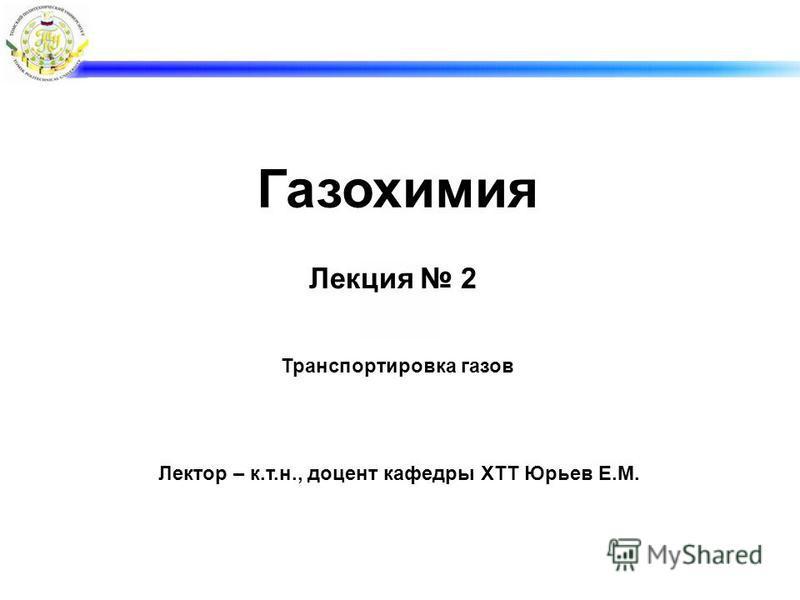 Лекция 2 Транспортировка газов Лектор – к.т.н., доцент кафедры ХТТ Юрьев Е.М. Газохимия