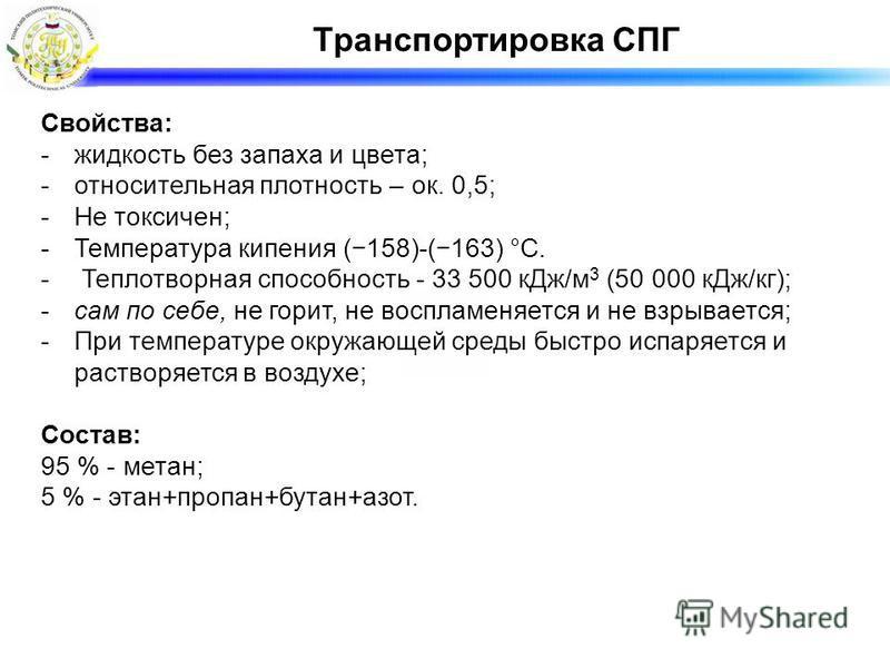 Транспортировка СПГ Свойства: -жидкость без запаха и цвета; -относительная плотность – ок. 0,5; -Не токсичен; -Температура кипения (158)-(163) °C. - Теплотворная способность - 33 500 к Дж/м 3 (50 000 к Дж/кг); -сам по себе, не горит, не воспламеняетс
