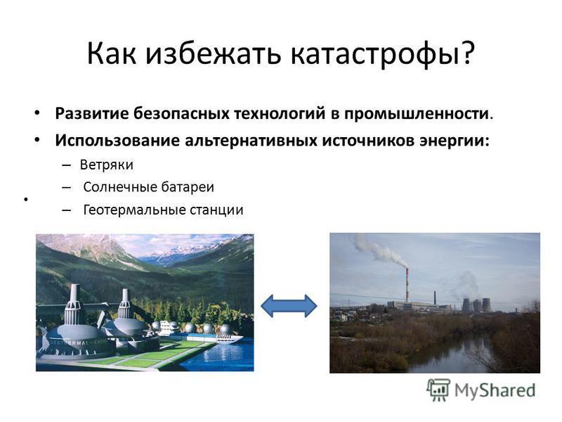Как избежать катастрофы? Развитие безопасных технологий в промышленности. Использование альтернативных источников энергии: – Ветряки – Солнечные батареи – Геотермальные станции