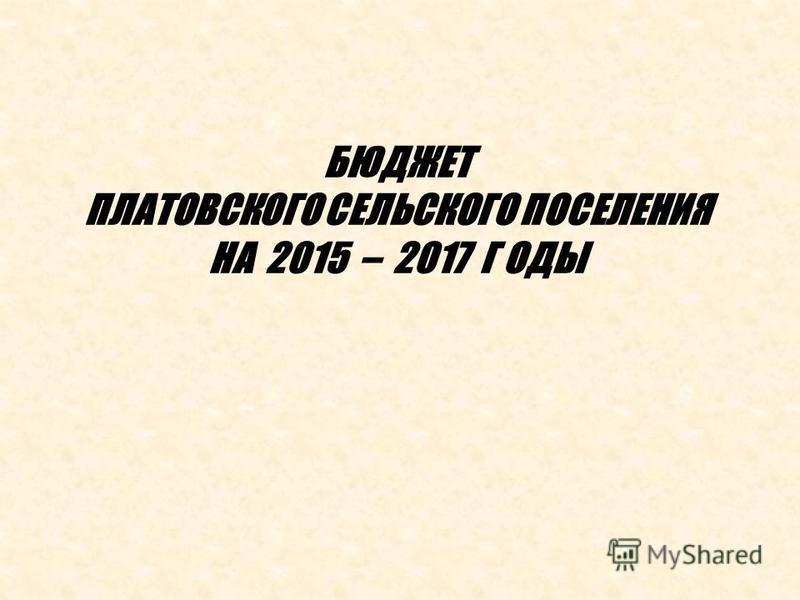 БЮДЖЕТ ПЛАТОВСКОГО СЕЛЬСКОГО ПОСЕЛЕНИЯ НА 2015 – 2017 Г ОДЫ