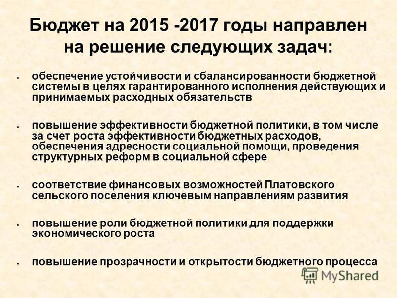 Бюджет на 2015 -2017 годы направлен на решение следующих задач: обеспечение устойчивости и сбалансированности бюджетной системы в целях гарантированного исполнения действующих и принимаемых расходных обязательств повышение эффективности бюджетной пол