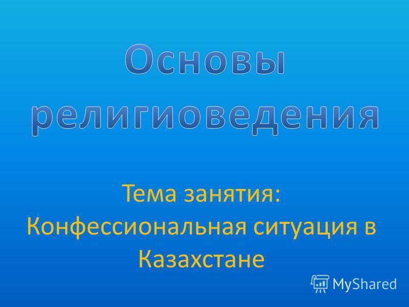 Тема занятия: Конфессиональная ситуация в Казахстане