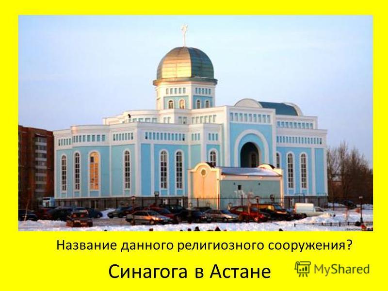 Синагога в Астане Название данного религиозного сооружения?