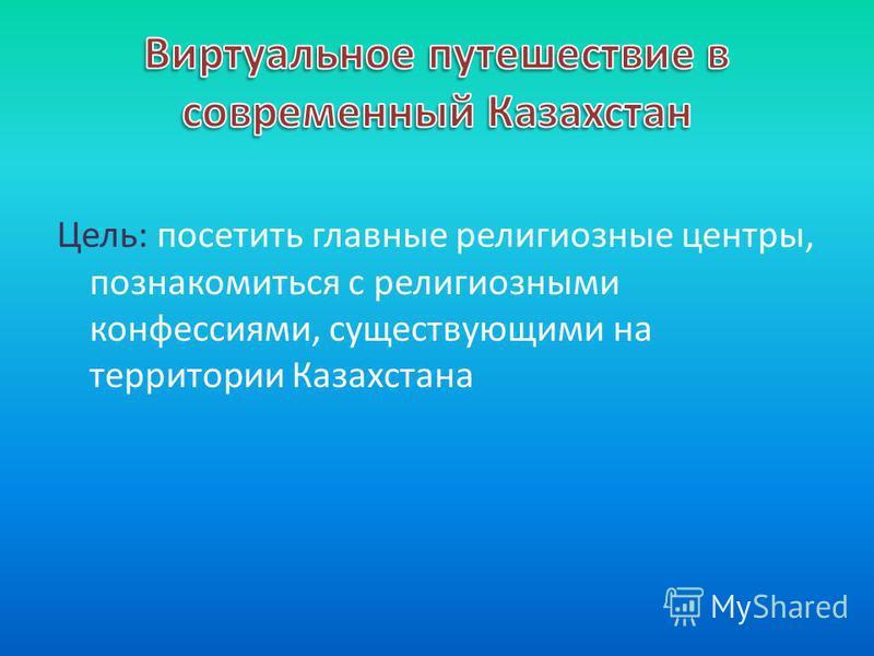 Цель: посетить главные религиозные центры, познакомиться с религиозными конфессиями, существующими на территории Казахстана