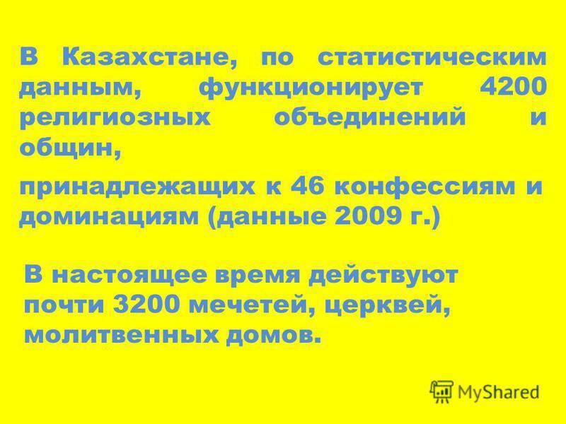 В Казахстане, по статистическим данным, функционирует 4200 религиозных объединений и общин, принадлежащих к 46 конфессиям и доминация (данные 2009 г.) В настоящее время действуют почти 3200 мечетей, церквей, молитвенных домов.