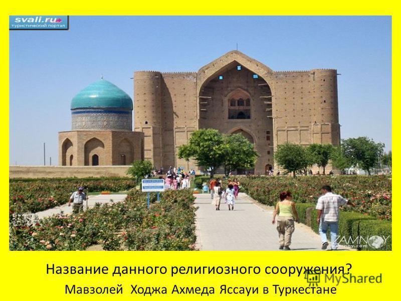 Мавзолей Ходжа Ахмеда Яссауи в Туркестане Название данного религиозного сооружения?