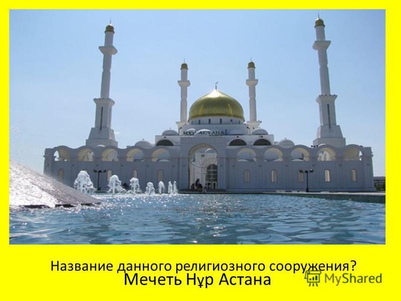 Мечеть Н ұ р Астана Название данного религиозного сооружения?