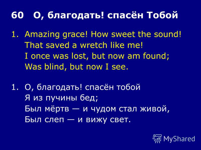 1. Amazing grace! How sweet the sound! That saved a wretch like me! I once was lost, but now am found; Was blind, but now I see. 60 О, благодать! спасён Тобой 1.О, благодать! спасён тобой Я из пучины бед; Был мёртв и чудом стал живой, Был слеп и вижу