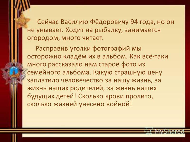 Сейчас Василию Фёдоровичу 94 года, но он не унывает. Ходит на рыбалку, занимается огородом, много читает. Расправив уголки фотографий мы осторожно кладём их в альбом. Как всё-таки много рассказало нам старое фото из семейного альбома. Какую страшную