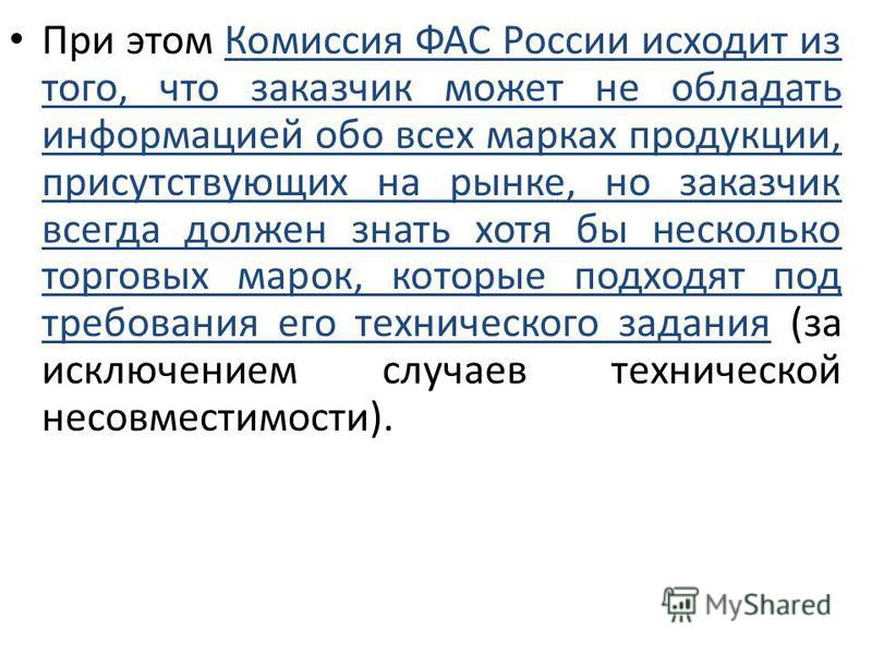 При этом Комиссия ФАС России исходит из того, что заказчик может не обладать информацией обо всех марках продукции, присутствующих на рынке, но заказчик всегда должен знать хотя бы несколько торговых марок, которые подходят под требования его техниче