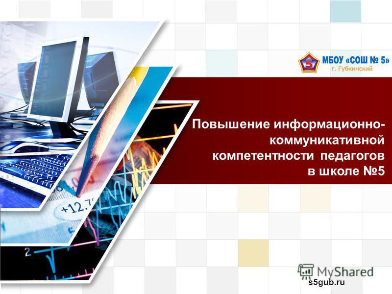 s5gub.ru Повышение информационно- коммуникативной компетентности педагогов в школе 5