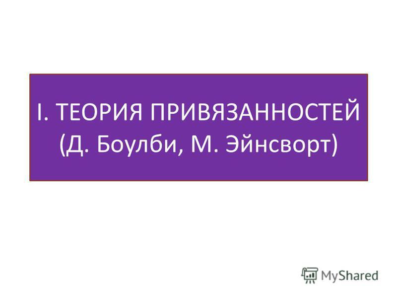 I. ТЕОРИЯ ПРИВЯЗАННОСТЕЙ (Д. Боулби, М. Эйнсворт)