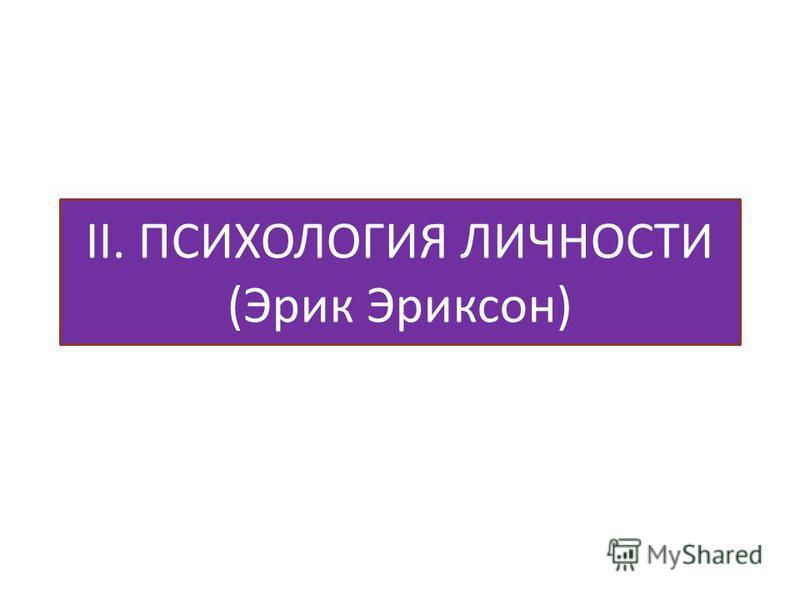II. ПСИХОЛОГИЯ ЛИЧНОСТИ (Эрик Эриксон)
