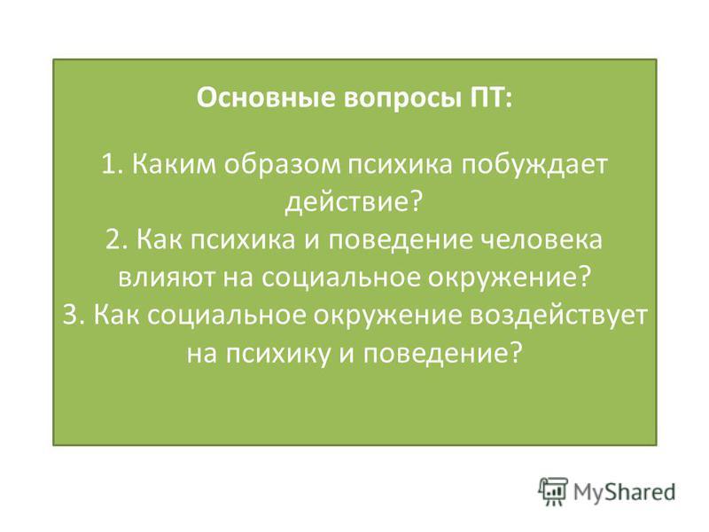 Основные вопросы ПТ: 1. Каким образом психика побуждает действие? 2. Как психика и поведение человека влияют на социальное окружение? 3. Как социальное окружение воздействует на психику и поведение?